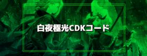 【白夜極光】CDK(シリアル)コードまとめ(9月25日更新)